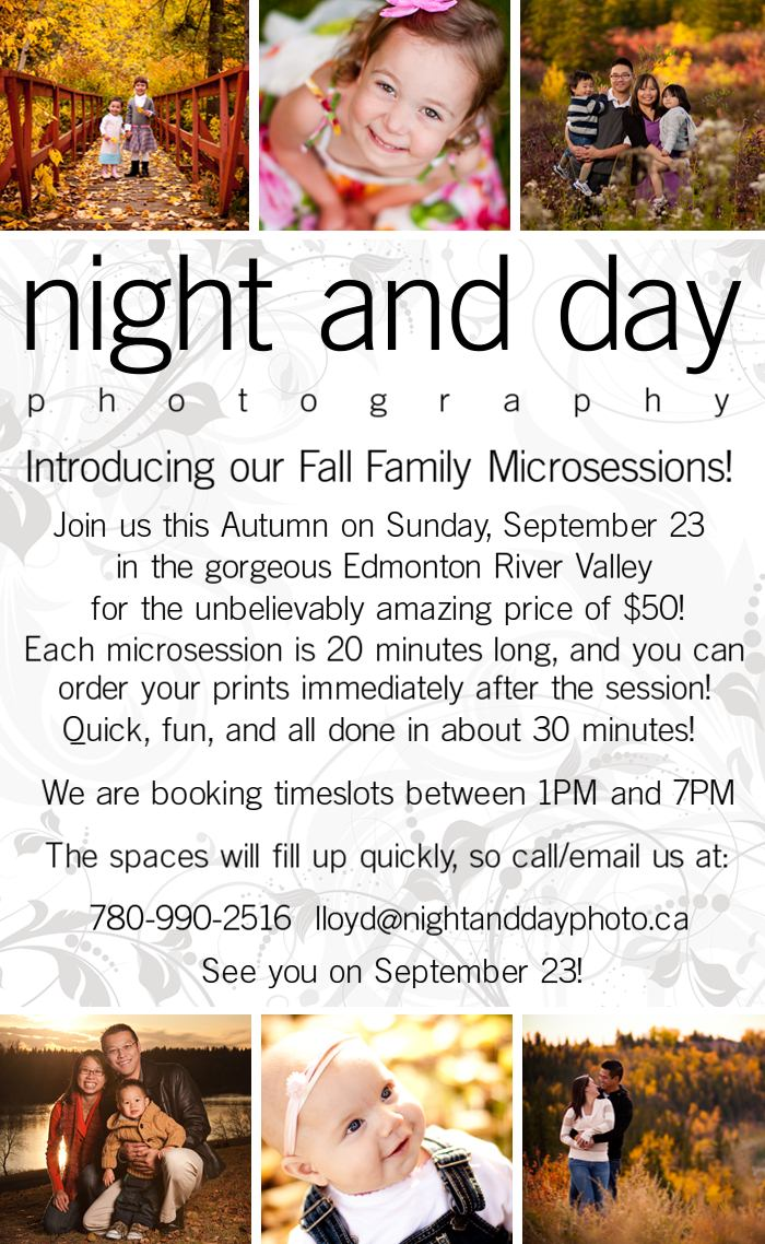 Introducing our Fall Family Microsessions!  Join us this Autumn on Sunday, September 23 in the gorgeous Edmonton River Valley for the unbelievably amazing price of $50!  Each microsession is 20 minutes long, and you can order you prints immediately after the session!  Quick fun, and all done in about 30 minutes!  We are booking timeslots between 1PM and 7PM.  The spaces will fill up quickly, so call/email us at : 7 8 0-9 9 0-2 5 1 6 lloyd@nightanddayphoto.ca  See you on September 23!
