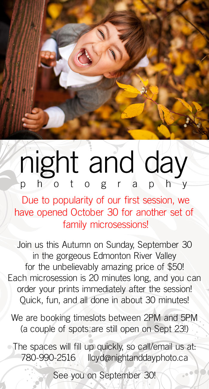 Introducing our Fall Family Microsessions! Join us this Autumn on Sunday, September 30 in the gorgeous Edmonton River Valley for the unbelievably amazing price of $50! Each microsession is 20 minutes long, and you can order you prints immediately after the session! Quick fun, and all done in about 30 minutes! We are booking timeslots between 2PM and 5PM. (There are still a couple of spots left for September 23) The spaces will fill up quickly, so call/email us at : 7 8 0-9 9 0-2 5 1 6 lloyd@nightanddayphoto.ca See you on&#8230;&nbsp;<a href=